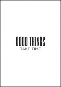 Good things - take time